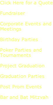 Click Here for a Quote  Fundraiser  Corporate Events and Meetings  Birthday Parties  Poker Parties and  Tournaments  Project Graduation  Graduation Parties  Post Prom Events  Bar and Bat Mitzvah